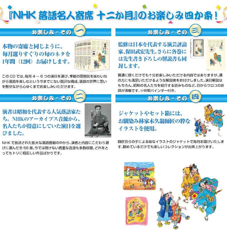 『NHK落語寄席名人十二か月』のお楽しみ五か条! その1:本物の寄席と同じように、毎日選りすぐりの旬のネタを1年間(12回)お届けします。 その2:演者は昭和を代表する人気落語家たち。NHKのアーカイブス音源から、名人たちが得意にしていた演目を選びました。 その3:監修は日本を代表する演芸評論家、保田武宏先生。さらに各巻には先生書下ろしの解説書も同封します。 その4:ジャケットやセット箱にはおなじみ林家木久翁師匠の粋なイラストを使用。 その5:入会特典としてシリーズロゴをあしらった、オリジナルセンスをもれなくプレゼント!